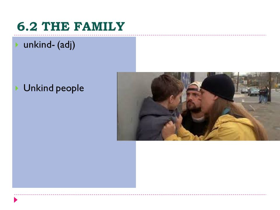 6.2 THE FAMILY  unkind- (adj)  Unkind people