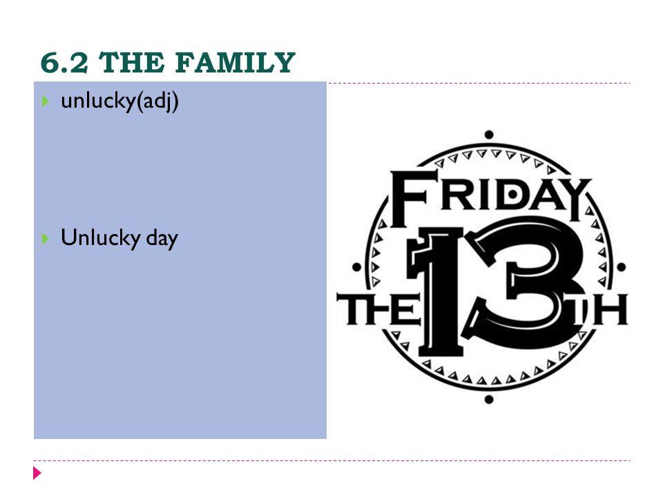 6.2 THE FAMILY  unlucky(adj)  Unlucky day