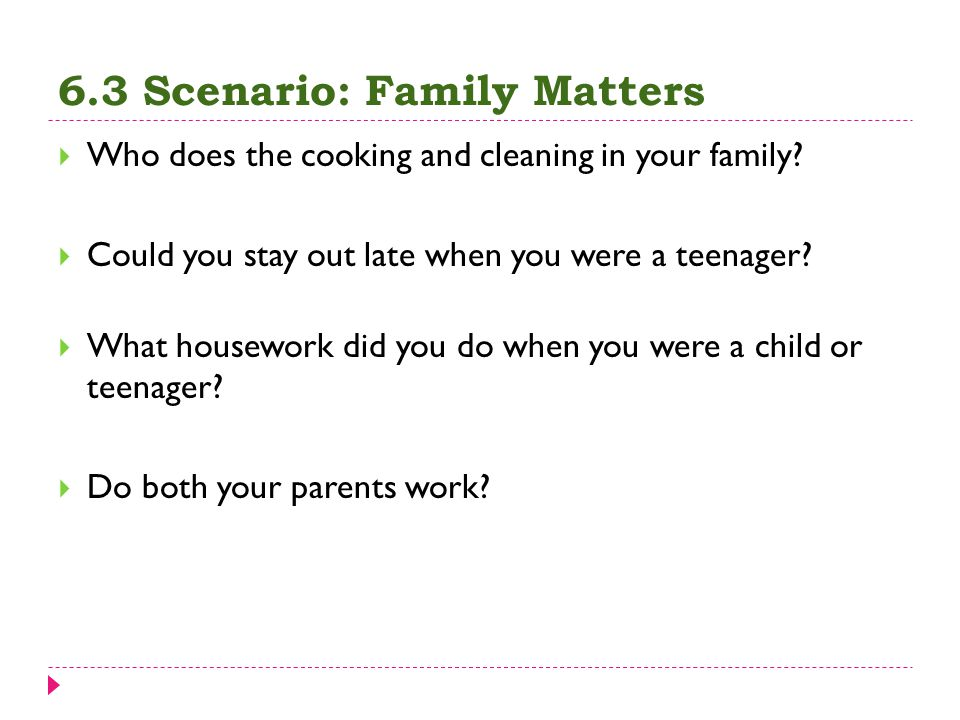 6.3 Scenario: Family Matters  Who does the cooking and cleaning in your family?  Could you stay out late when you were a teenager?  What housework