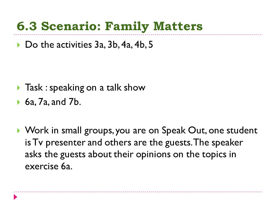 6.3 Scenario: Family Matters  Do the activities 3a, 3b, 4a, 4b, 5  Task : speaking on a talk show  6a, 7a, and 7b.  Work in small groups, you are