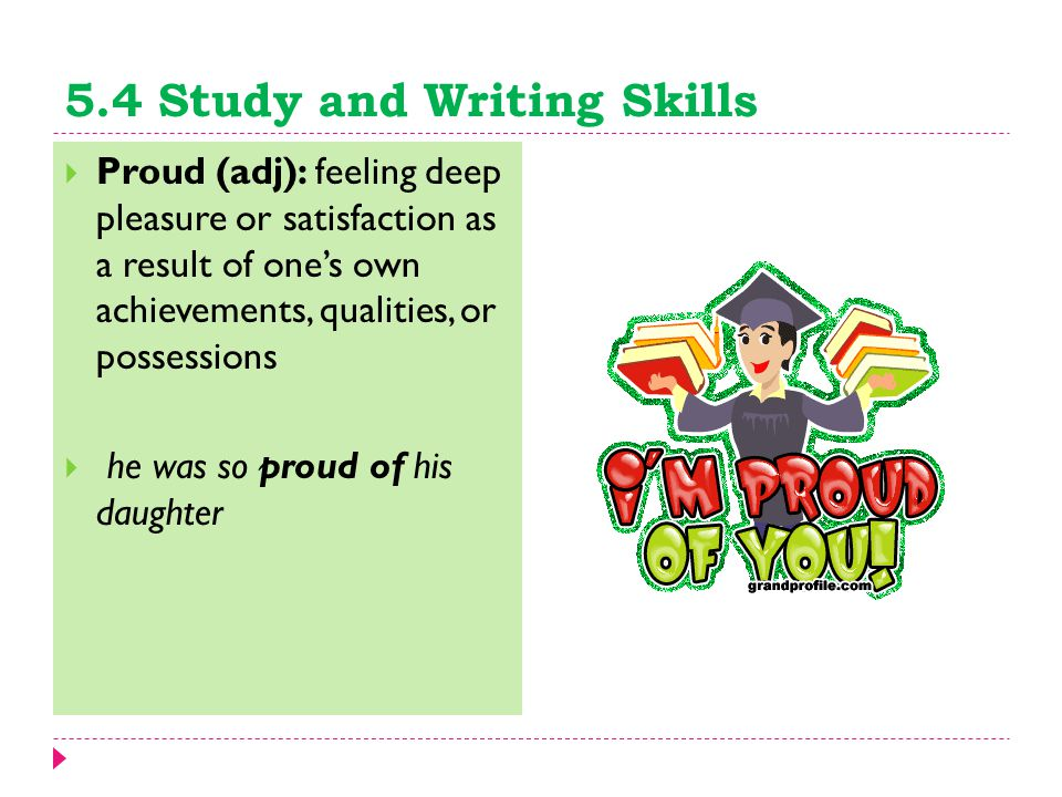 5.4 Study and Writing Skills  Proud (adj): feeling deep pleasure or satisfaction as a result of one's own achievements, qualities, or possessions  h