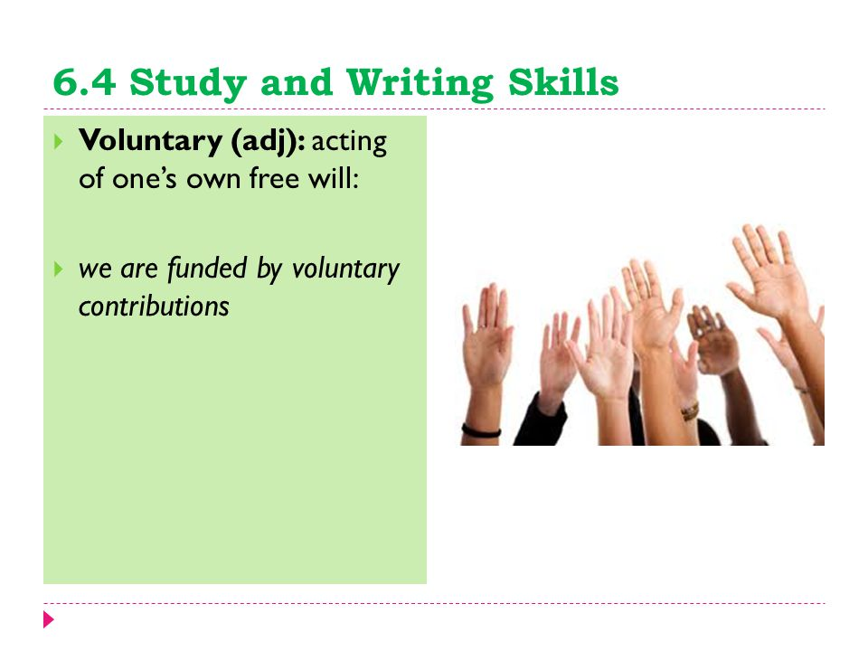 6.4 Study and Writing Skills  Voluntary (adj): acting of one's own free will:  we are funded by voluntary contributions