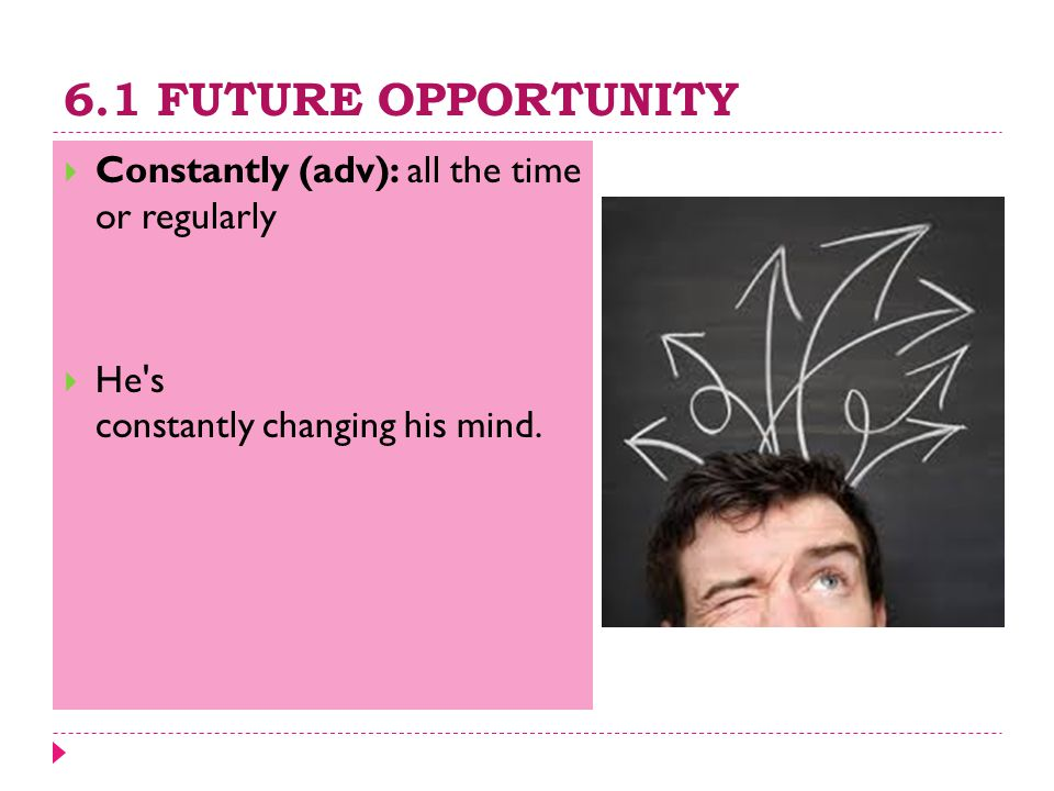 6.1 FUTURE OPPORTUNITY  Constantly (adv): all the time or regularly  He's constantly changing his mind.