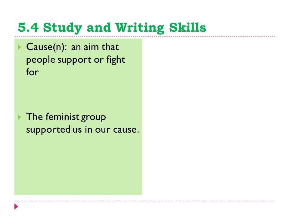 5.4 Study and Writing Skills  Cause(n): an aim that people support or fight for  The feminist group supported us in our cause.