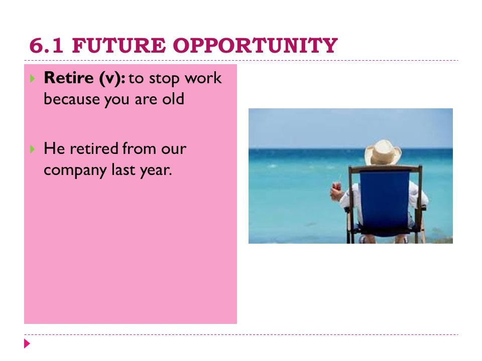 6.1 FUTURE OPPORTUNITY  Retire (v): to stop work because you are old  He retired from our company last year.