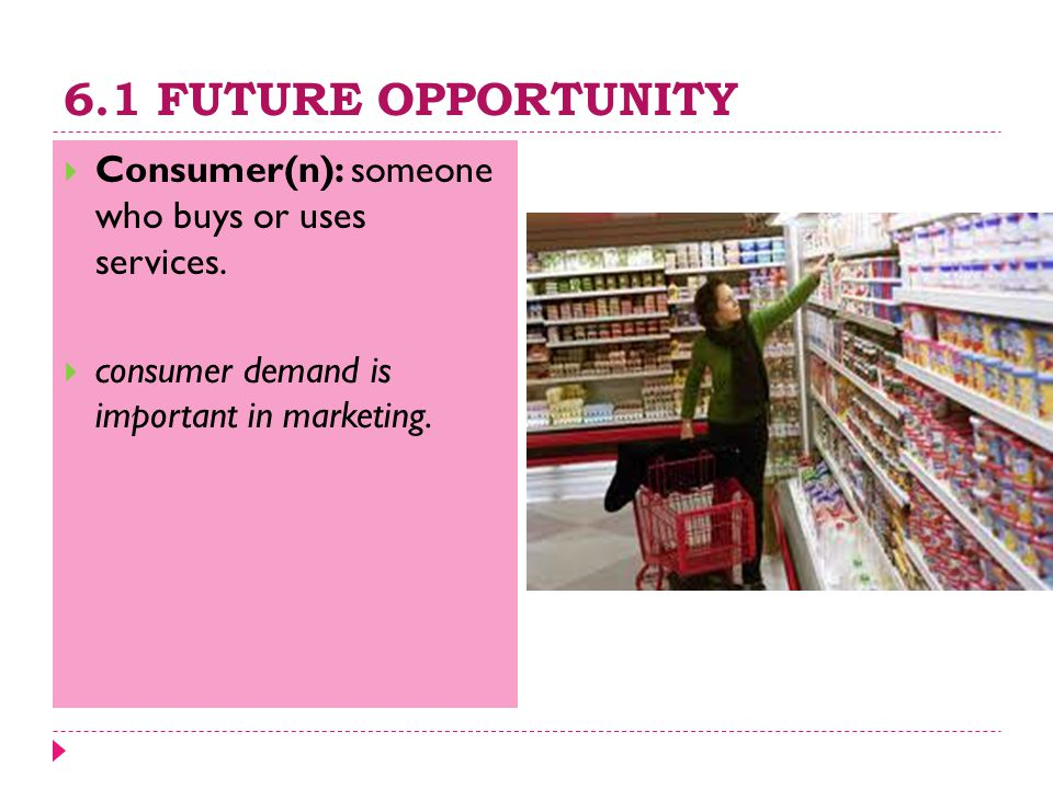 6.1 FUTURE OPPORTUNITY  Consumer(n): someone who buys or uses services.  consumer demand is important in marketing.