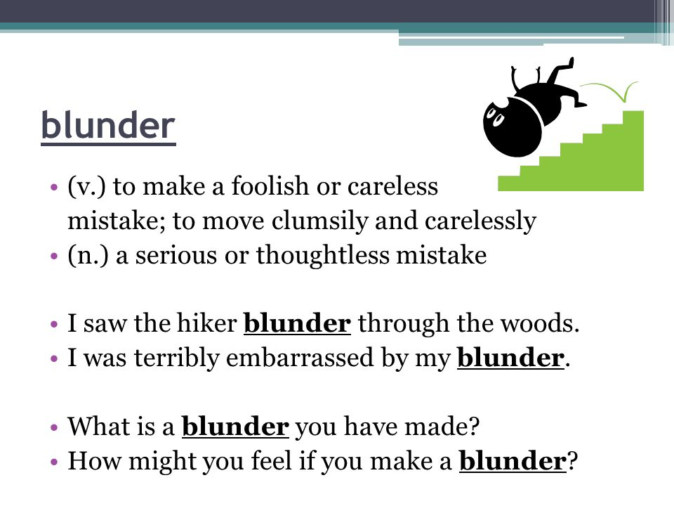 blunder (v.) to make a foolish or careless mistake; to move clumsily and carelessly (n.) a serious or thoughtless mistake I saw the hiker blunder through the woods.