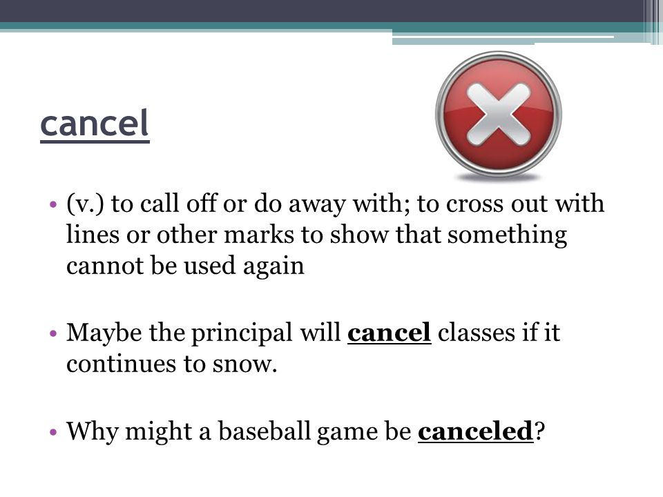 cancel (v.) to call off or do away with; to cross out with lines or other marks to show that something cannot be used again Maybe the principal will cancel classes if it continues to snow.
