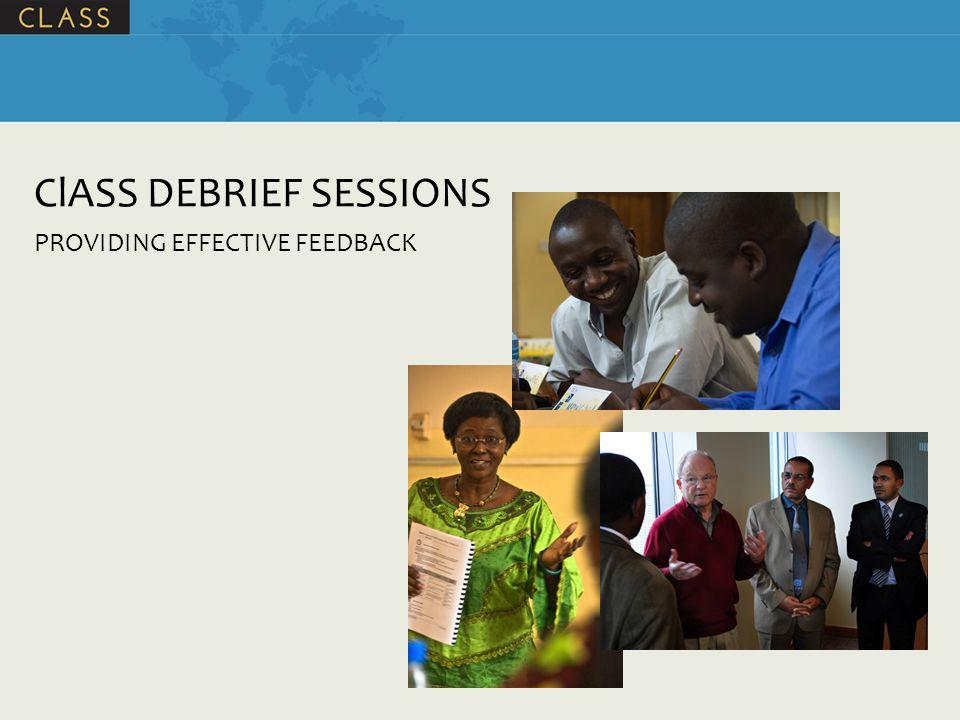 Session Objectives (1) By the end of the session, participants will be able to: Explain the purpose of the 2 types of debrief sessions that occur during a ClASS assessment List the goals for the 2 types of debrief sessions Define feedback List the basic principles of providing effective feedback Name 5 best practices in debriefing