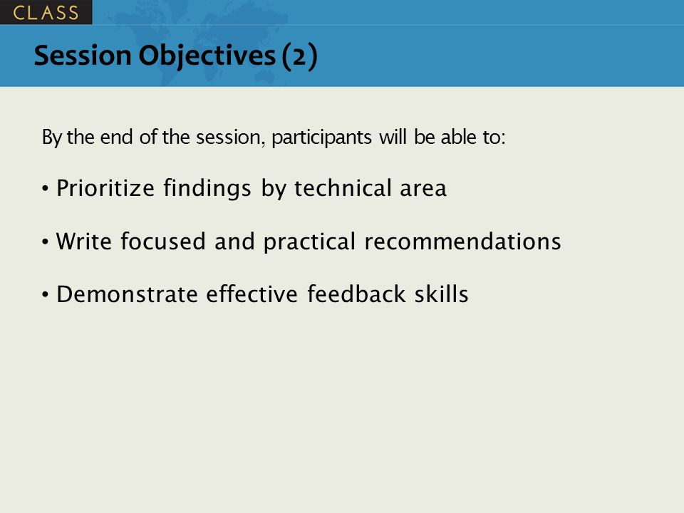 Session Objectives (2) By the end of the session, participants will be able to: Prioritize findings by technical area Write focused and practical recommendations Demonstrate effective feedback skills