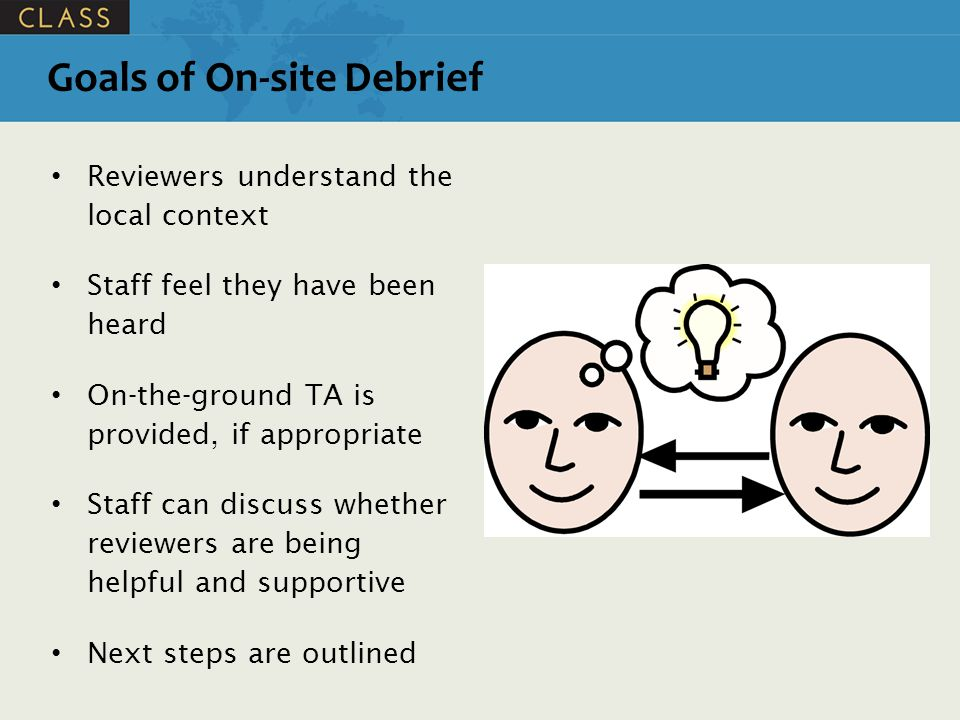 Goals of On-site Debrief Reviewers understand the local context Staff feel they have been heard On-the-ground TA is provided, if appropriate Staff can discuss whether reviewers are being helpful and supportive Next steps are outlined