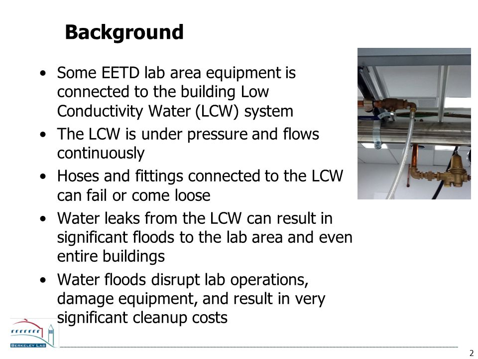 2 Background Some EETD lab area equipment is connected to the building Low Conductivity Water (LCW) system The LCW is under pressure and flows continu