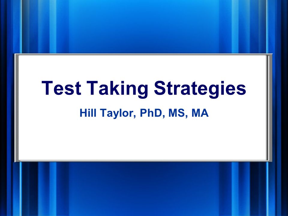 Test Taking Strategies Hill Taylor, PhD, MS, MA