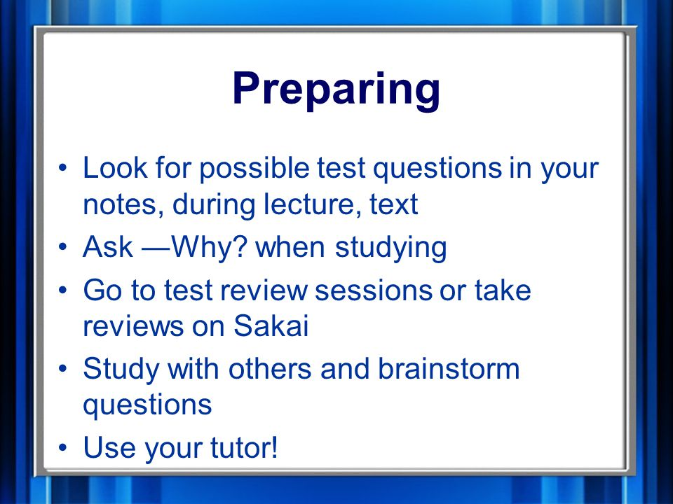 Preparing Look for possible test questions in your notes, during lecture, text Ask ―Why.