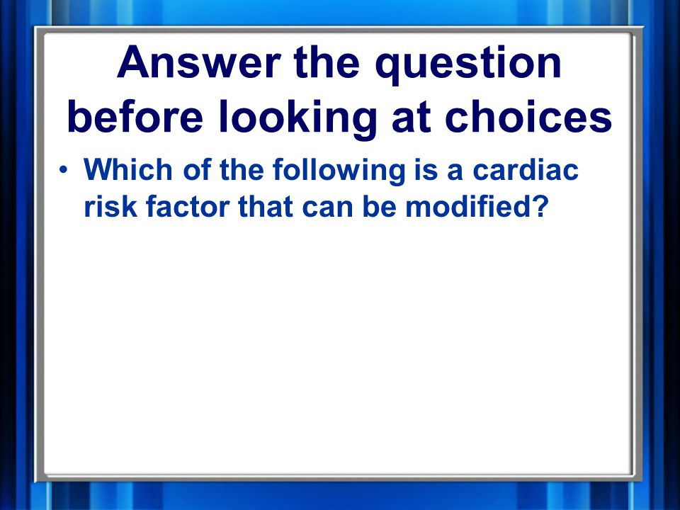 Answer the question before looking at choices Which of the following is a cardiac risk factor that can be modified