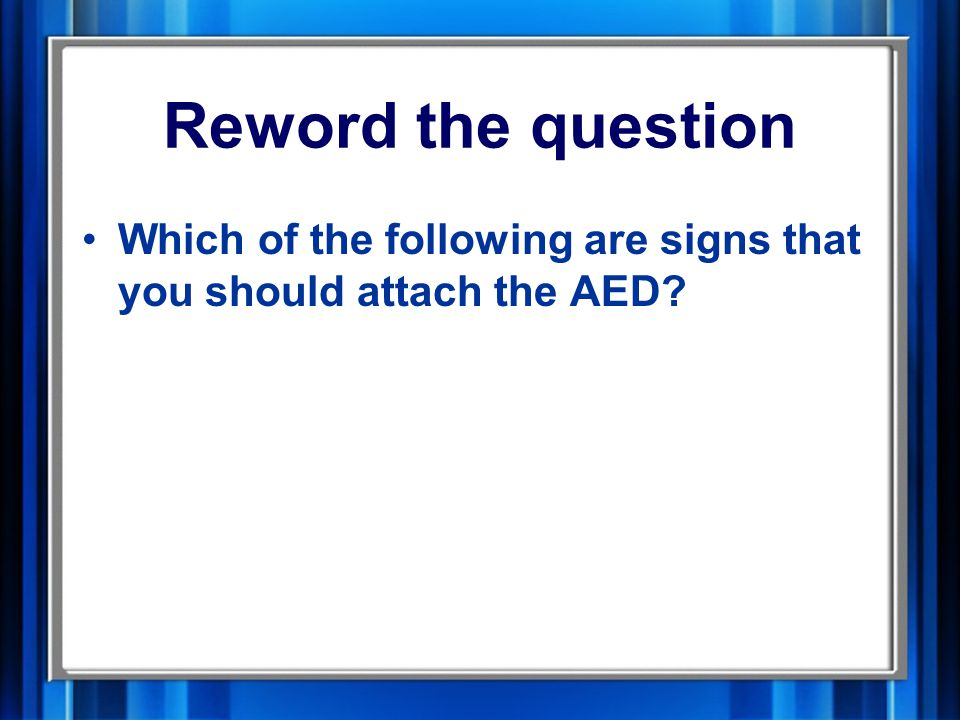 Reword the question Which of the following are signs that you should attach the AED
