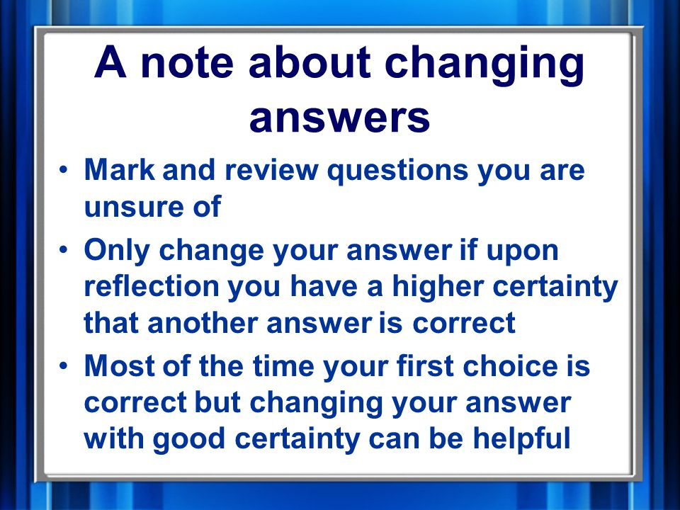 A note about changing answers Mark and review questions you are unsure of Only change your answer if upon reflection you have a higher certainty that another answer is correct Most of the time your first choice is correct but changing your answer with good certainty can be helpful