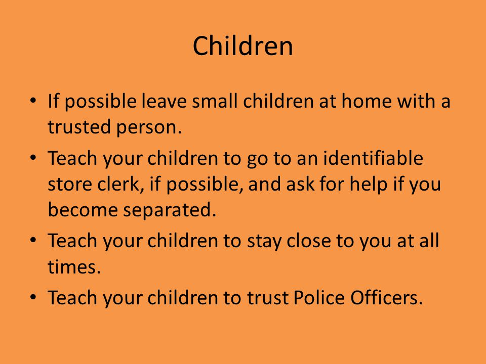 If possible leave small children at home with a trusted person.