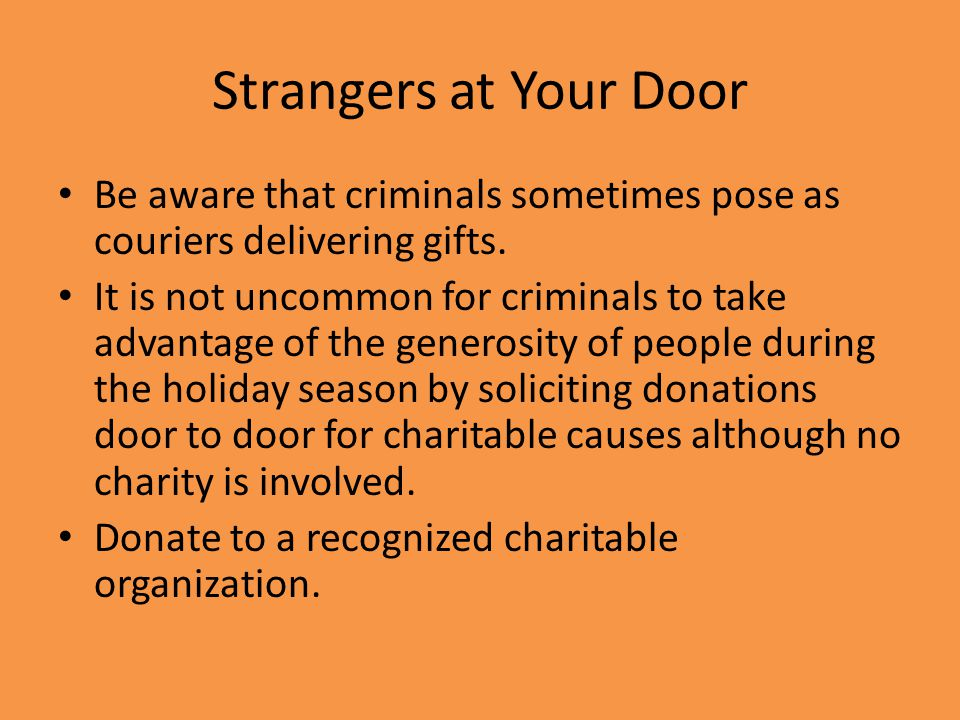 Strangers at Your Door Be aware that criminals sometimes pose as couriers delivering gifts.