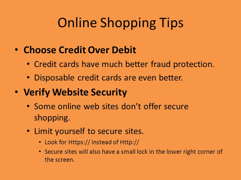 Online Shopping Tips Choose Credit Over Debit Credit cards have much better fraud protection.