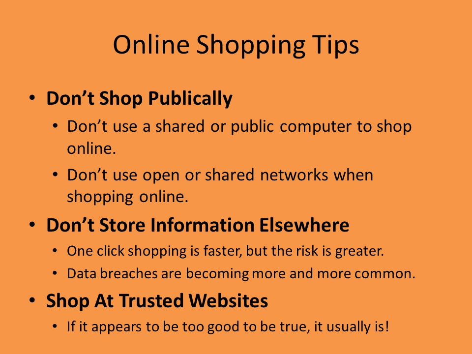 Online Shopping Tips Don't Shop Publically Don't use a shared or public computer to shop online.