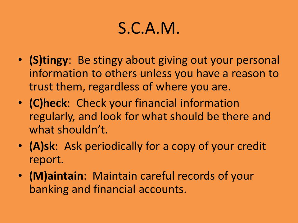 S.C.A.M. (S)tingy: Be stingy about giving out your personal information to others unless you have a reason to trust them, regardless of where you are.