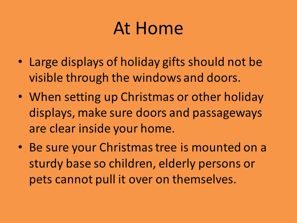 At Home Large displays of holiday gifts should not be visible through the windows and doors.