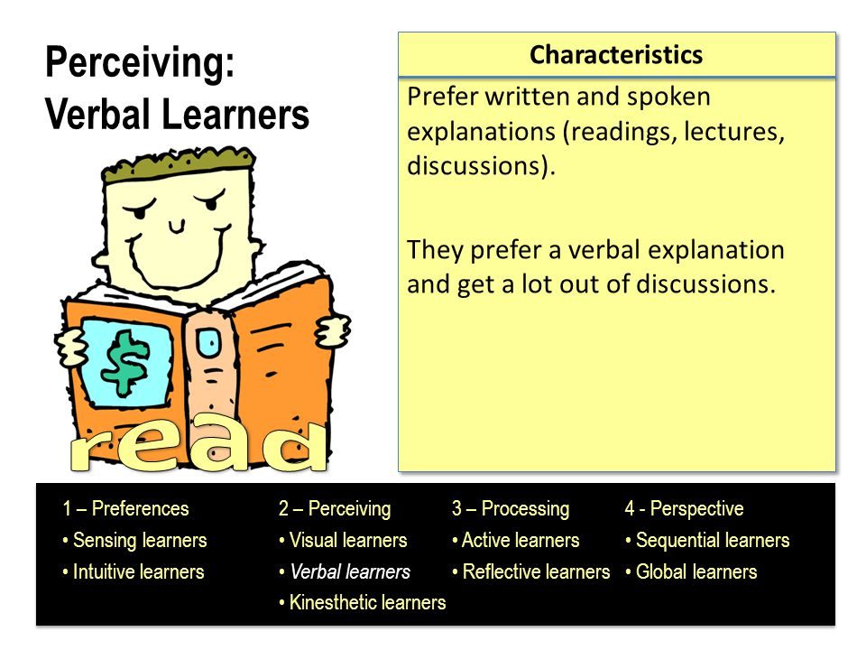Perceiving: Kinesthetic Learners Characteristics Hands-on demonstrations Movement Organizing physical objects 1 – Preferences2 – Perceiving3 – Processing4 - Perspective Sensing learners Visual learners Active learners Sequential learners Intuitive learners Verbal learners Reflective learners Global learners Kinesthetic learners