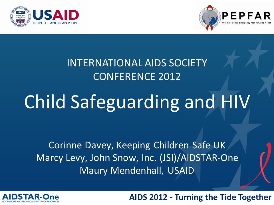 AIDS 2012 - Turning the Tide Together Child Safeguarding and HIV Corinne Davey, Keeping Children Safe UK Marcy Levy, John Snow, Inc. (JSI)/AIDSTAR-One
