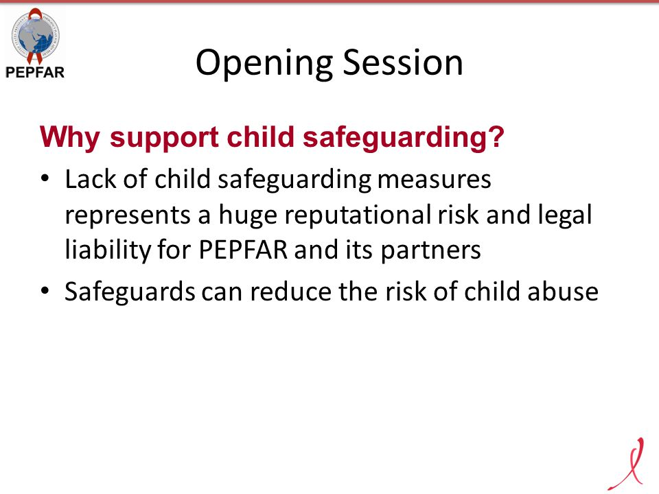 Opening Session Why support child safeguarding? Lack of child safeguarding measures represents a huge reputational risk and legal liability for PEPFAR