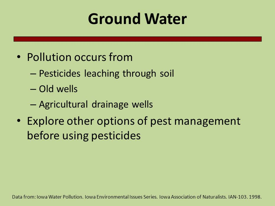 Ground Water Pollution occurs from – Pesticides leaching through soil – Old wells – Agricultural drainage wells Explore other options of pest management before using pesticides Data from: Iowa Water Pollution.
