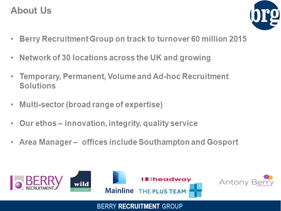 BERRY RECRUITMENT GROUP About Us Berry Recruitment Group on track to turnover 60 million 2015 Network of 30 locations across the UK and growing Temporary, Permanent, Volume and Ad-hoc Recruitment Solutions Multi-sector (broad range of expertise) Our ethos – innovation, integrity, quality service Area Manager – offices include Southampton and Gosport