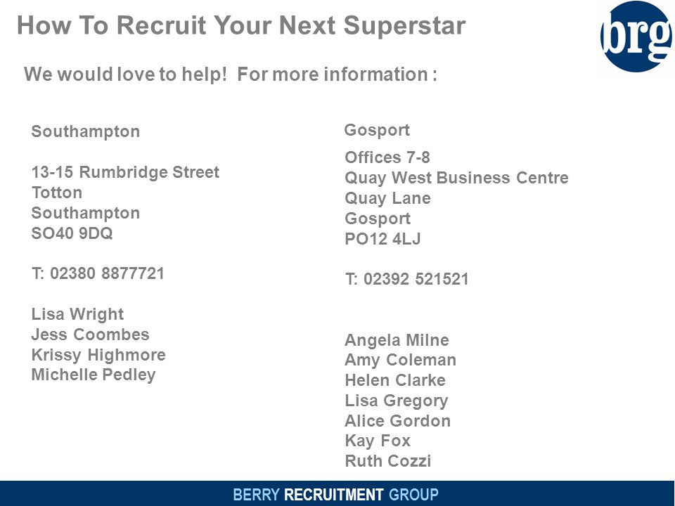 BERRY RECRUITMENT GROUP How To Recruit Your Next Superstar 13-15 Rumbridge Street Totton Southampton SO40 9DQ T: 02380 8877721 Lisa Wright Jess Coombes Krissy Highmore Michelle Pedley Offices 7-8 Quay West Business Centre Quay Lane Gosport PO12 4LJ T: 02392 521521 Angela Milne Amy Coleman Helen Clarke Lisa Gregory Alice Gordon Kay Fox Ruth Cozzi We would love to help.