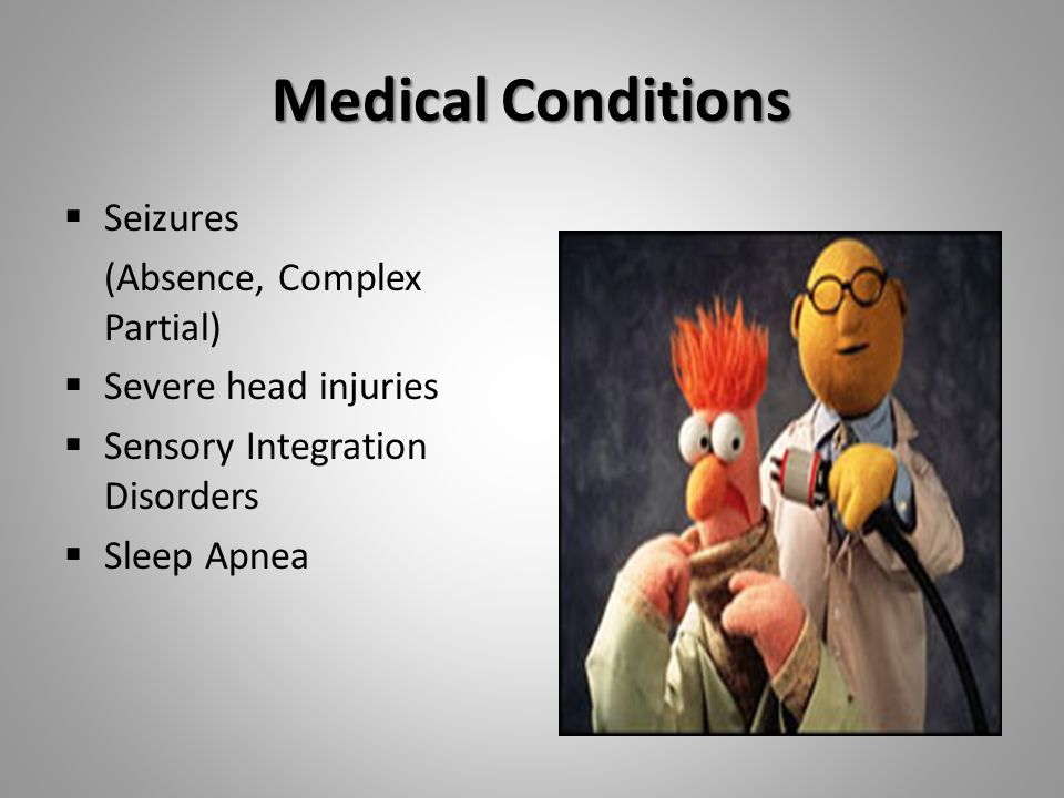Medical Conditions  Seizures (Absence, Complex Partial)  Severe head injuries  Sensory Integration Disorders  Sleep Apnea