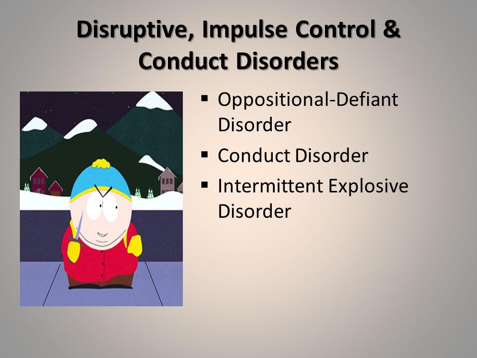 Disruptive, Impulse Control & Conduct Disorders  Oppositional-Defiant Disorder  Conduct Disorder  Intermittent Explosive Disorder