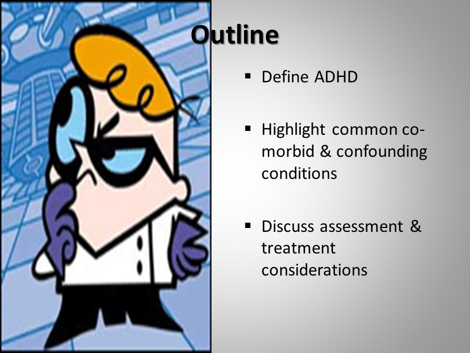 Outline  Define ADHD  Highlight common co- morbid & confounding conditions  Discuss assessment & treatment considerations