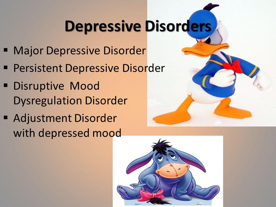Depressive Disorders  Major Depressive Disorder  Persistent Depressive Disorder  Disruptive Mood Dysregulation Disorder  Adjustment Disorder with depressed mood