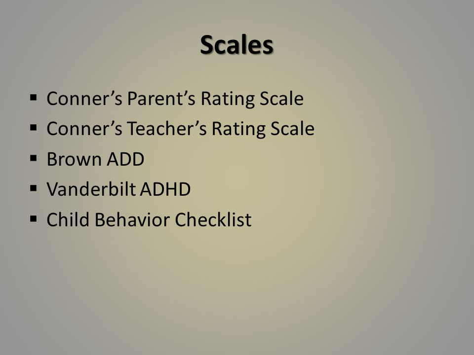 Scales  Conner's Parent's Rating Scale  Conner's Teacher's Rating Scale  Brown ADD  Vanderbilt ADHD  Child Behavior Checklist