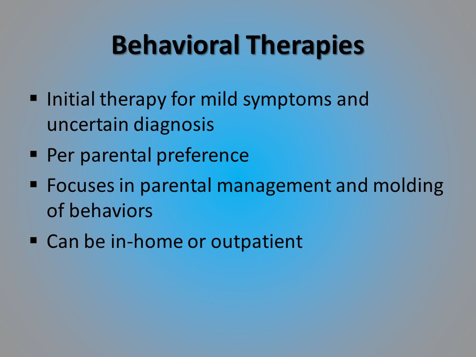 Behavioral Therapies  Initial therapy for mild symptoms and uncertain diagnosis  Per parental preference  Focuses in parental management and moldin