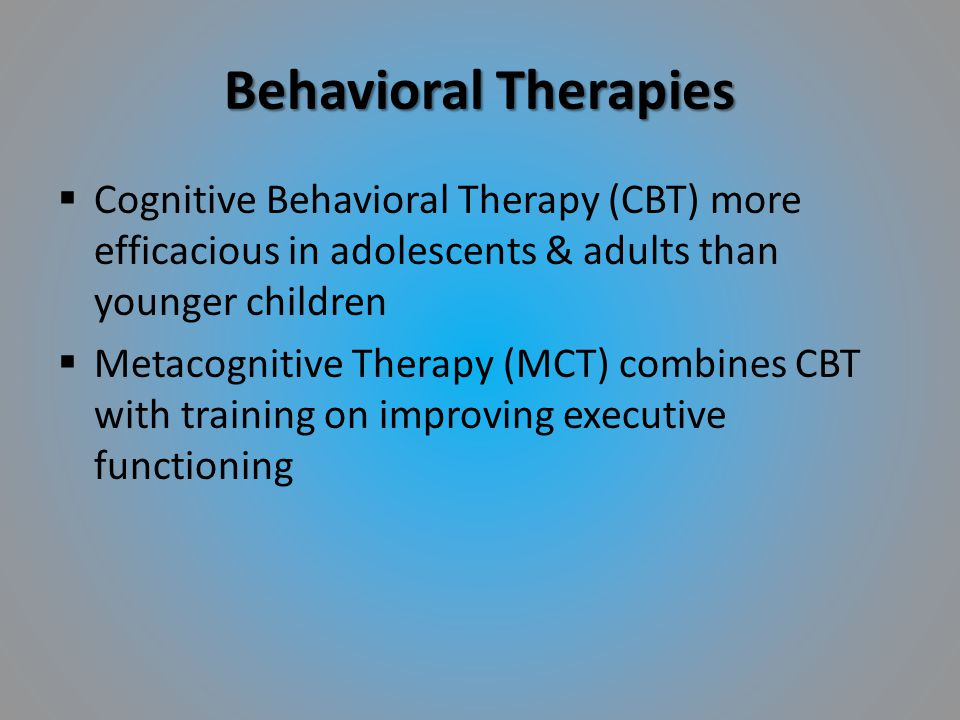 Behavioral Therapies  Cognitive Behavioral Therapy (CBT) more efficacious in adolescents & adults than younger children  Metacognitive Therapy (MCT)