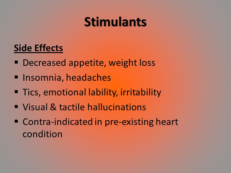 Stimulants Side Effects  Decreased appetite, weight loss  Insomnia, headaches  Tics, emotional lability, irritability  Visual & tactile hallucinat