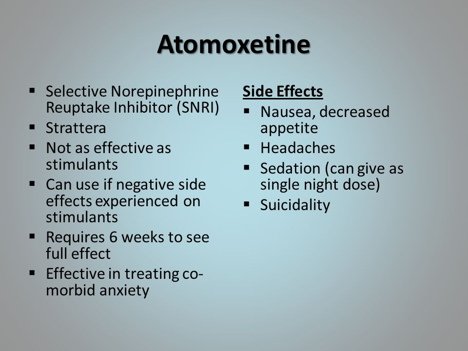 Atomoxetine  Selective Norepinephrine Reuptake Inhibitor (SNRI)  Strattera  Not as effective as stimulants  Can use if negative side effects experienced on stimulants  Requires 6 weeks to see full effect  Effective in treating co- morbid anxiety Side Effects  Nausea, decreased appetite  Headaches  Sedation (can give as single night dose)  Suicidality