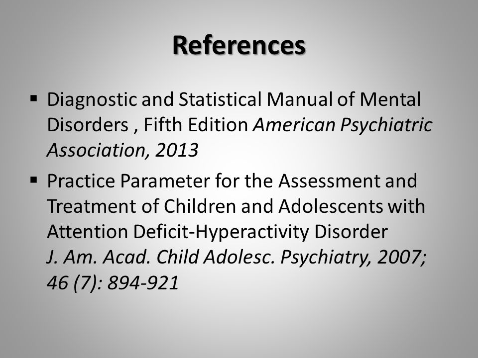 References  Diagnostic and Statistical Manual of Mental Disorders, Fifth Edition American Psychiatric Association, 2013  Practice Parameter for the Assessment and Treatment of Children and Adolescents with Attention Deficit-Hyperactivity Disorder J.