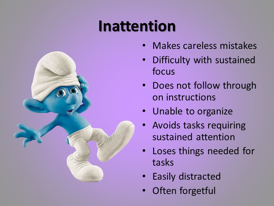 Inattention Makes careless mistakes Difficulty with sustained focus Does not follow through on instructions Unable to organize Avoids tasks requiring sustained attention Loses things needed for tasks Easily distracted Often forgetful