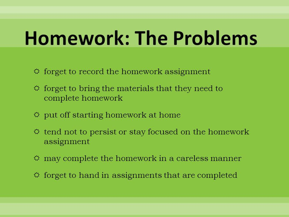  forget to record the homework assignment  forget to bring the materials that they need to complete homework  put off starting homework at home  tend not to persist or stay focused on the homework assignment  may complete the homework in a careless manner  forget to hand in assignments that are completed