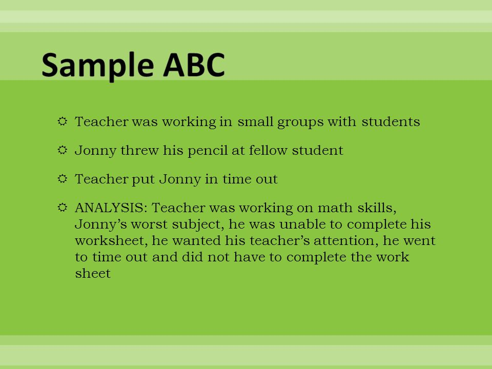  Teacher was working in small groups with students  Jonny threw his pencil at fellow student  Teacher put Jonny in time out  ANALYSIS: Teacher was working on math skills, Jonny's worst subject, he was unable to complete his worksheet, he wanted his teacher's attention, he went to time out and did not have to complete the work sheet