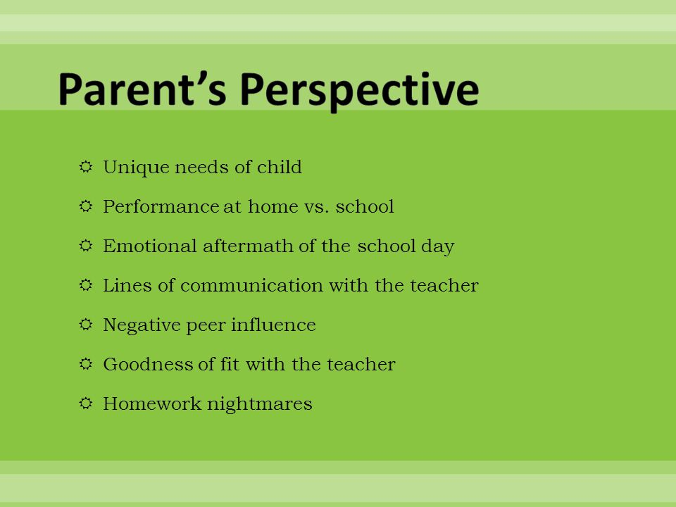  Unique needs of child  Performance at home vs. school  Emotional aftermath of the school day  Lines of communication with the teacher  Negative