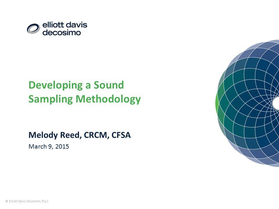 Developing a Sound Sampling Methodology © Elliott Davis Decosimo, PLLC Melody Reed, CRCM, CFSA March 9, 2015