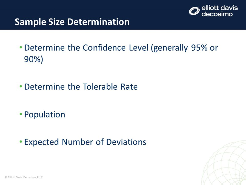 Determine the Confidence Level (generally 95% or 90%) Determine the Tolerable Rate Population Expected Number of Deviations Sample Size Determination © Elliott Davis Decosimo, PLLC