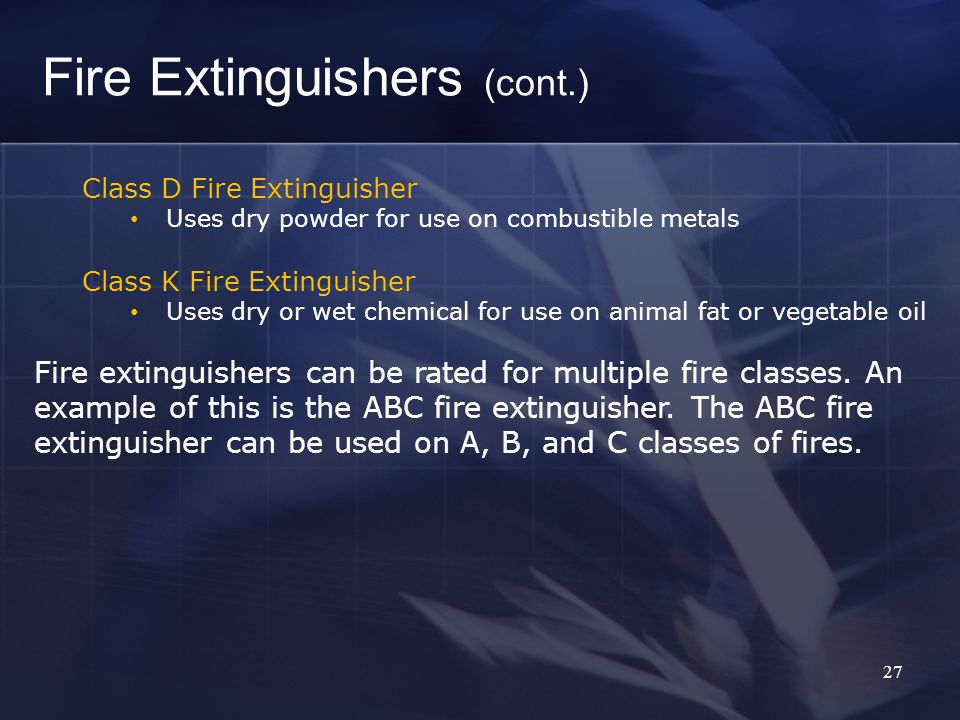 27 Fire Extinguishers (cont.) Class D Fire Extinguisher Uses dry powder for use on combustible metals Class K Fire Extinguisher Uses dry or wet chemical for use on animal fat or vegetable oil Fire extinguishers can be rated for multiple fire classes.